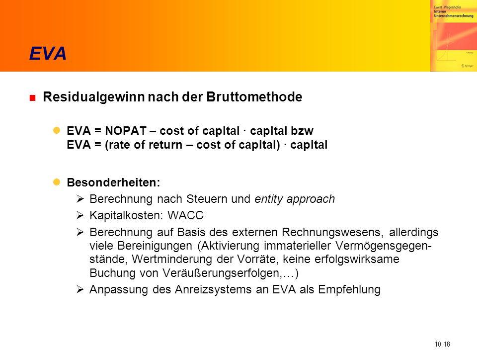 10.18 n Residualgewinn nach der Bruttomethode EVA = NOPAT – cost of capital · capital bzw EVA = (rate of return – cost of capital) · capital Besonderheiten: Berechnung nach Steuern und entity approach Kapitalkosten: WACC Berechnung auf Basis des externen Rechnungswesens, allerdings viele Bereinigungen (Aktivierung immaterieller Vermögensgegen- stände, Wertminderung der Vorräte, keine erfolgswirksame Buchung von Veräußerungserfolgen,…) Anpassung des Anreizsystems an EVA als Empfehlung EVA