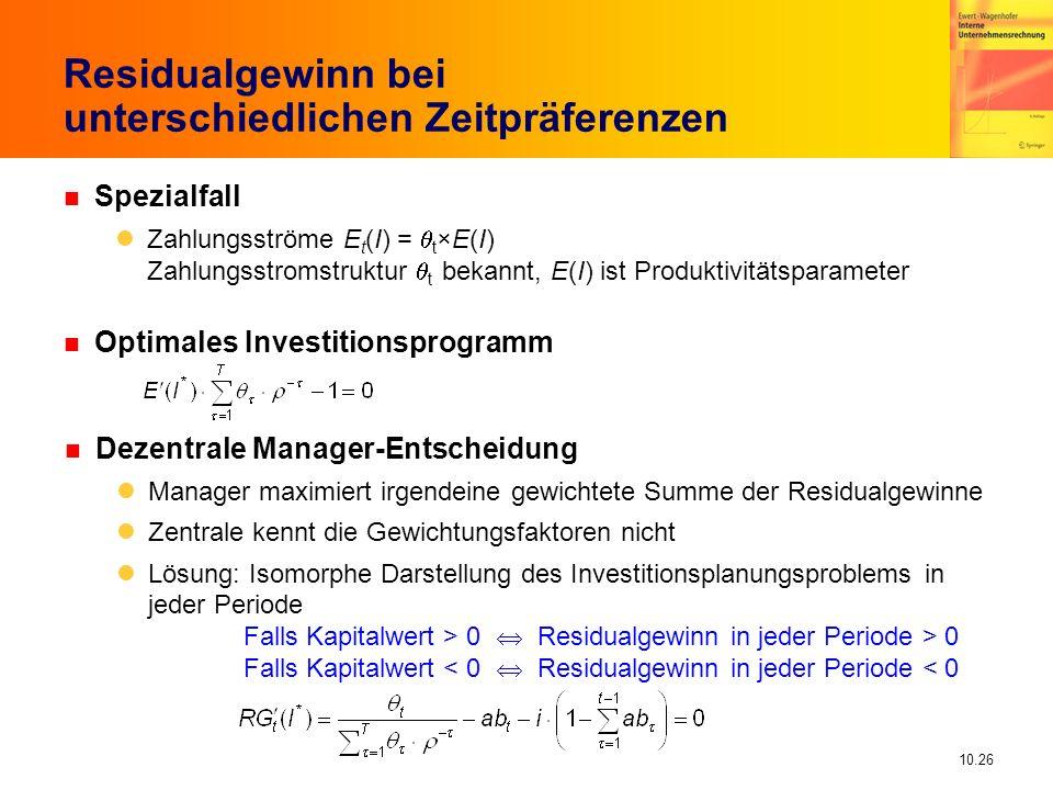 10.26 Residualgewinn bei unterschiedlichen Zeitpräferenzen n Spezialfall Zahlungsströme E t (I) = t ×E(I) Zahlungsstromstruktur t bekannt, E(I) ist Produktivitätsparameter n Optimales Investitionsprogramm n Dezentrale Manager-Entscheidung Manager maximiert irgendeine gewichtete Summe der Residualgewinne Zentrale kennt die Gewichtungsfaktoren nicht Lösung: Isomorphe Darstellung des Investitionsplanungsproblems in jeder Periode Falls Kapitalwert > 0 Residualgewinn in jeder Periode > 0 Falls Kapitalwert < 0 Residualgewinn in jeder Periode < 0