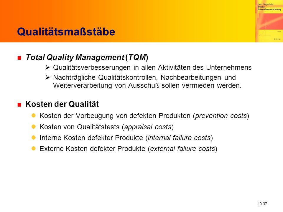 10.37 Qualitätsmaßstäbe n Total Quality Management (TQM) Qualitätsverbesserungen in allen Aktivitäten des Unternehmens Nachträgliche Qualitätskontrollen, Nachbearbeitungen und Weiterverarbeitung von Ausschuß sollen vermieden werden.