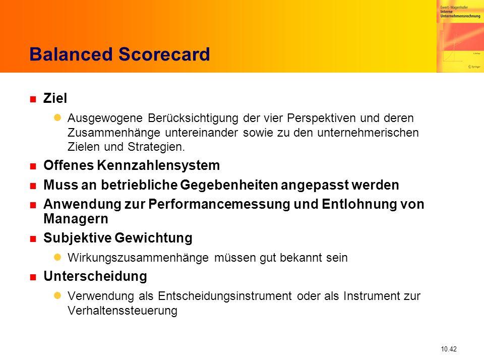 10.42 Balanced Scorecard n Ziel Ausgewogene Berücksichtigung der vier Perspektiven und deren Zusammenhänge untereinander sowie zu den unternehmerischen Zielen und Strategien.
