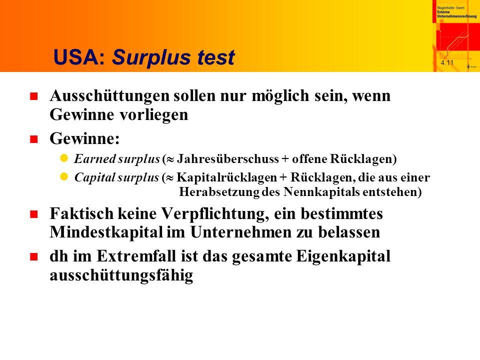 4.11 USA: Surplus test n Ausschüttungen sollen nur möglich sein, wenn Gewinne vorliegen n Gewinne: Earned surplus ( Jahresüberschuss + offene Rücklagen) Capital surplus ( Kapitalrücklagen + Rücklagen, die aus einer Herabsetzung des Nennkapitals entstehen) n Faktisch keine Verpflichtung, ein bestimmtes Mindestkapital im Unternehmen zu belassen n dh im Extremfall ist das gesamte Eigenkapital ausschüttungsfähig