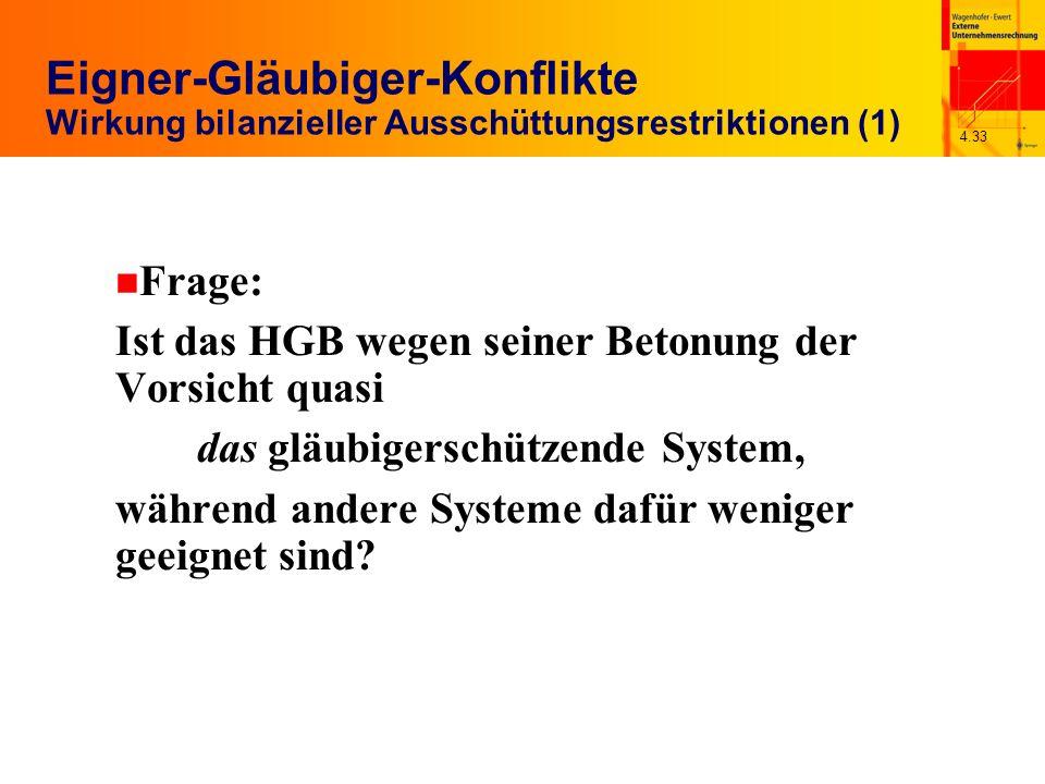 4.33 Eigner-Gläubiger-Konflikte Wirkung bilanzieller Ausschüttungsrestriktionen (1) n Frage: Ist das HGB wegen seiner Betonung der Vorsicht quasi das gläubigerschützende System, während andere Systeme dafür weniger geeignet sind
