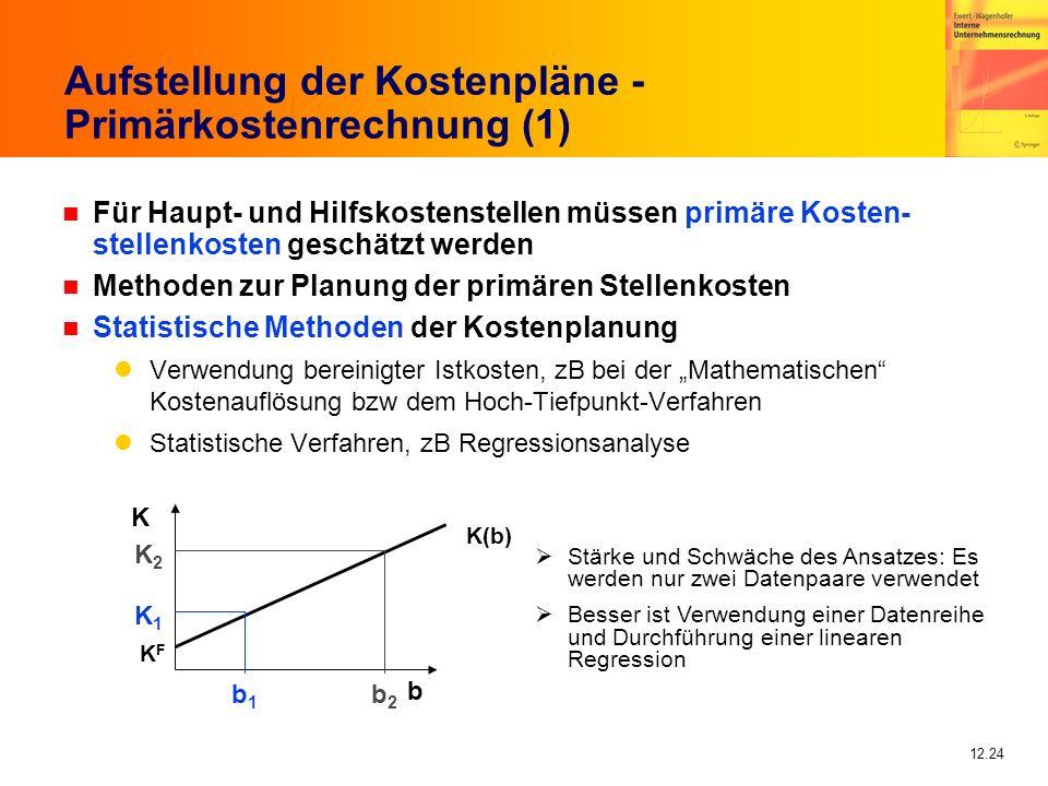 12.24 Aufstellung der Kostenpläne - Primärkostenrechnung (1) n Für Haupt- und Hilfskostenstellen müssen primäre Kosten- stellenkosten geschätzt werden n Methoden zur Planung der primären Stellenkosten n Statistische Methoden der Kostenplanung Verwendung bereinigter Istkosten, zB bei der Mathematischen Kostenauflösung bzw dem Hoch-Tiefpunkt-Verfahren Statistische Verfahren, zB Regressionsanalyse K(b) KFKF b K K1K1 b1b1 K2K2 b2b2 Stärke und Schwäche des Ansatzes: Es werden nur zwei Datenpaare verwendet Besser ist Verwendung einer Datenreihe und Durchführung einer linearen Regression