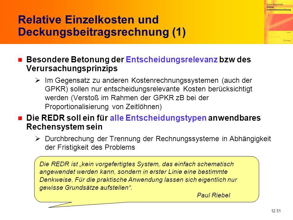 12.51 Relative Einzelkosten und Deckungsbeitragsrechnung (1) n Besondere Betonung der Entscheidungsrelevanz bzw des Verursachungsprinzips Im Gegensatz zu anderen Kostenrechnungssystemen (auch der GPKR) sollen nur entscheidungsrelevante Kosten berücksichtigt werden (Verstoß im Rahmen der GPKR zB bei der Proportionalisierung von Zeitlöhnen) n Die REDR soll ein für alle Entscheidungstypen anwendbares Rechensystem sein Durchbrechung der Trennung der Rechnungssysteme in Abhängigkeit der Fristigkeit des Problems Die REDR ist kein vorgefertigtes System, das einfach schematisch angewendet werden kann, sondern in erster Linie eine bestimmte Denkweise.