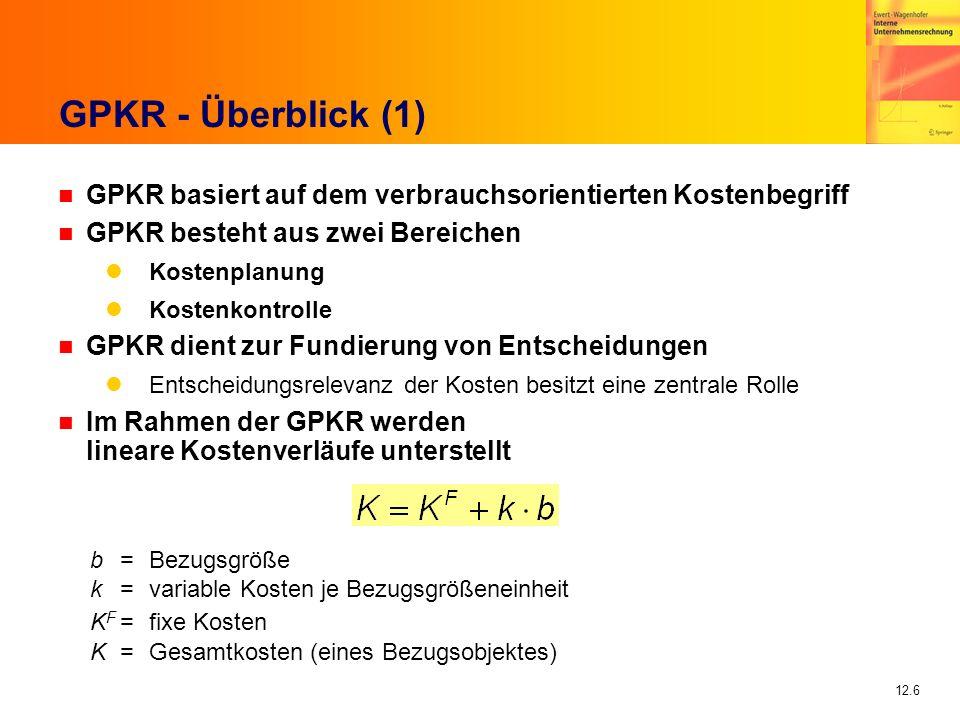 12.6 GPKR - Überblick (1) n GPKR basiert auf dem verbrauchsorientierten Kostenbegriff n GPKR besteht aus zwei Bereichen Kostenplanung Kostenkontrolle n GPKR dient zur Fundierung von Entscheidungen Entscheidungsrelevanz der Kosten besitzt eine zentrale Rolle n Im Rahmen der GPKR werden lineare Kostenverläufe unterstellt b=Bezugsgröße k=variable Kosten je Bezugsgrößeneinheit K F =fixe Kosten K=Gesamtkosten (eines Bezugsobjektes)