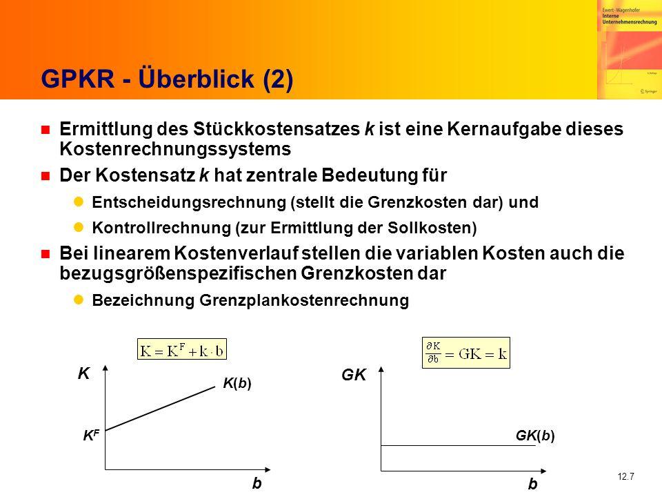 12.7 GPKR - Überblick (2) n Ermittlung des Stückkostensatzes k ist eine Kernaufgabe dieses Kostenrechnungssystems n Der Kostensatz k hat zentrale Bedeutung für Entscheidungsrechnung (stellt die Grenzkosten dar) und Kontrollrechnung (zur Ermittlung der Sollkosten) n Bei linearem Kostenverlauf stellen die variablen Kosten auch die bezugsgrößenspezifischen Grenzkosten dar Bezeichnung Grenzplankostenrechnung GK(b) K(b)K(b) KFKF b K b GK