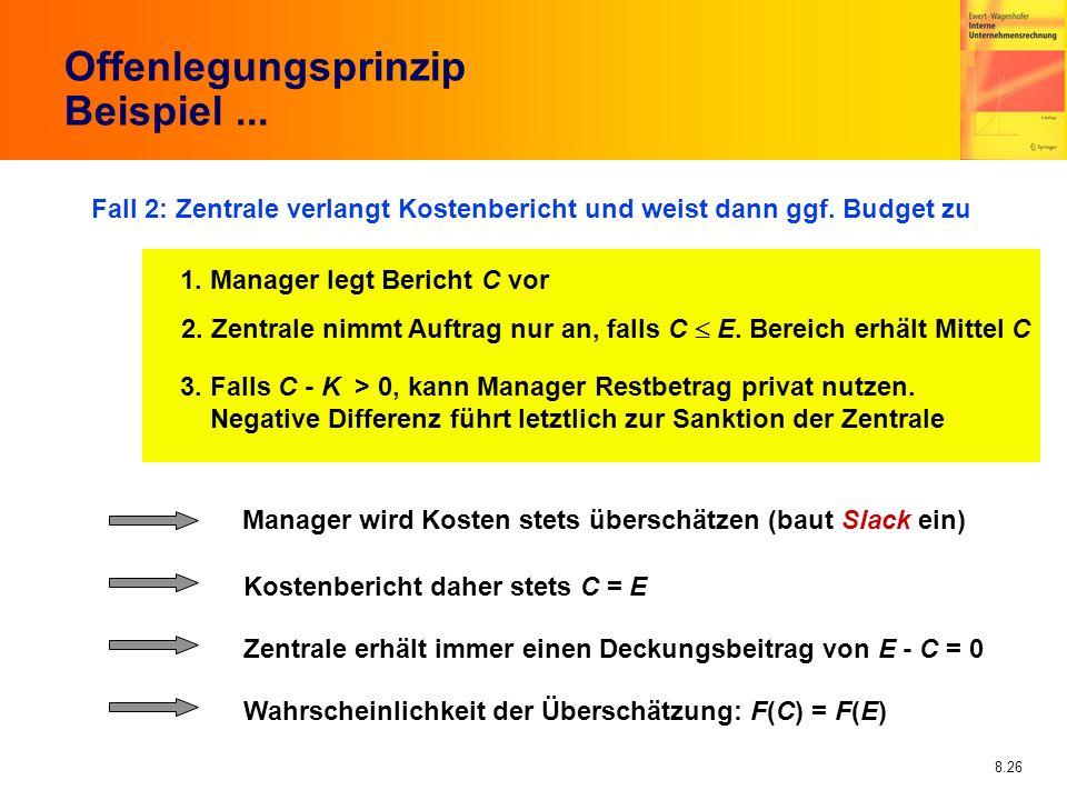 8.26 Offenlegungsprinzip Beispiel... Fall 2: Zentrale verlangt Kostenbericht und weist dann ggf. Budget zu 1. Manager legt Bericht C vor 2. Zentrale n