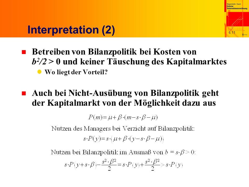 6.11 Interpretation (2) n Betreiben von Bilanzpolitik bei Kosten von b 2 /2 > 0 und keiner Täuschung des Kapitalmarktes Wo liegt der Vorteil? n Auch b