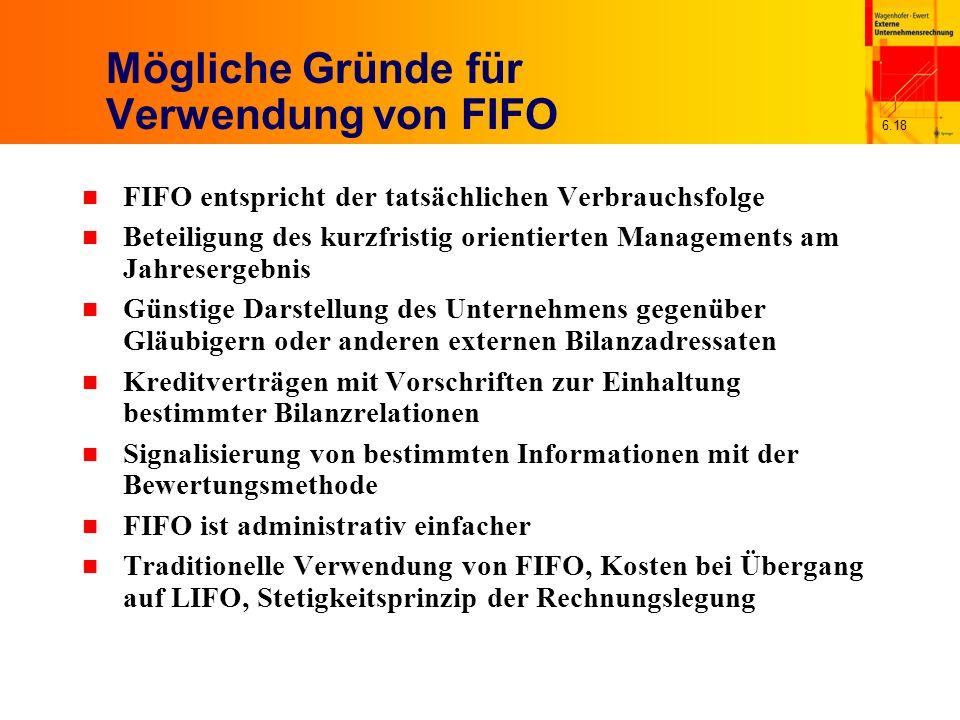 6.18 Mögliche Gründe für Verwendung von FIFO n FIFO entspricht der tatsächlichen Verbrauchsfolge n Beteiligung des kurzfristig orientierten Management