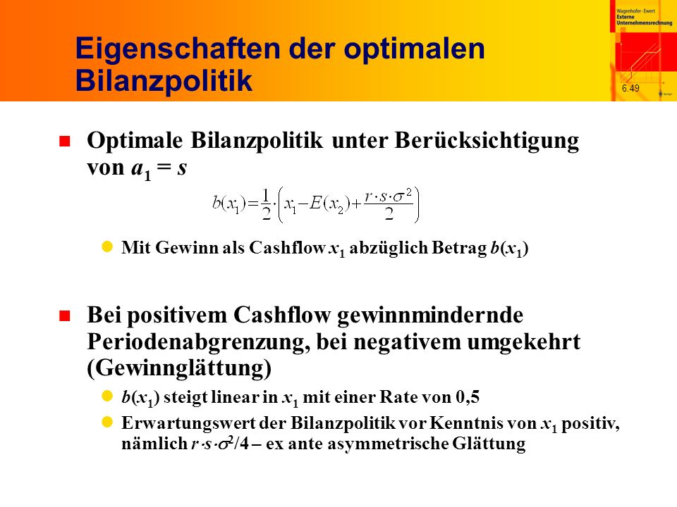 6.49 Eigenschaften der optimalen Bilanzpolitik n Optimale Bilanzpolitik unter Berücksichtigung von a 1 = s Mit Gewinn als Cashflow x 1 abzüglich Betra
