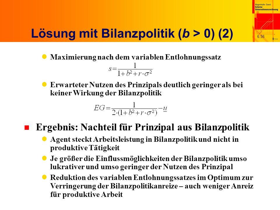 6.56 Lösung mit Bilanzpolitik (b > 0) (2) Maximierung nach dem variablen Entlohnungssatz Erwarteter Nutzen des Prinzipals deutlich geringer als bei ke