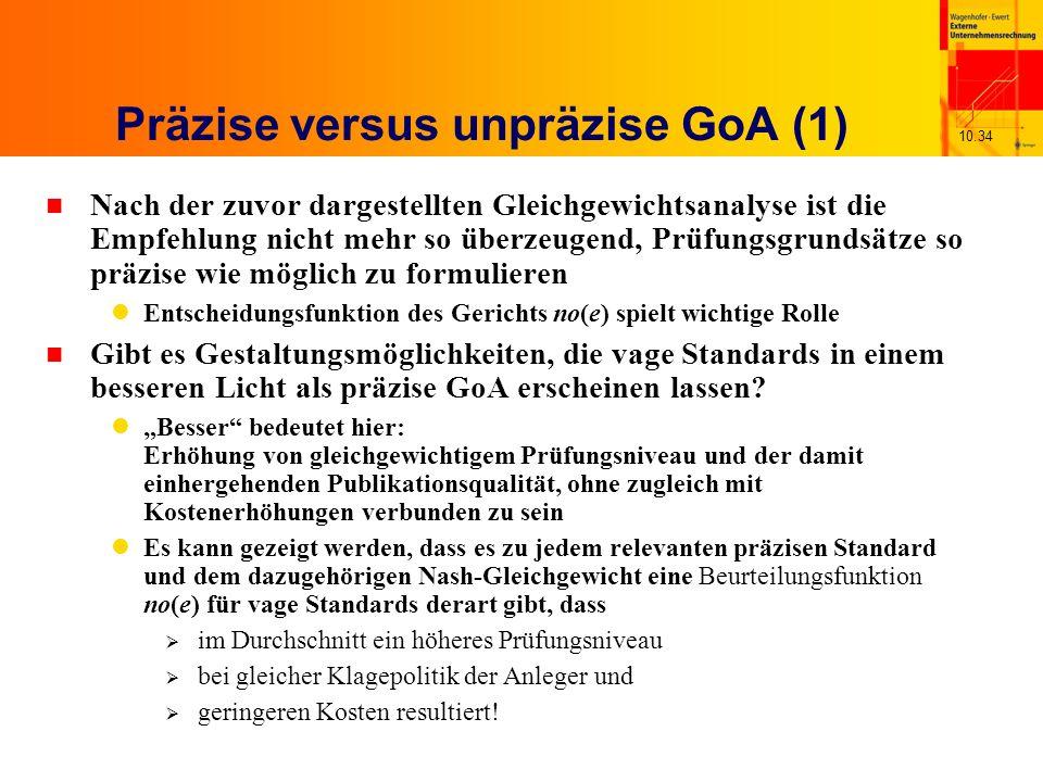 10.34 Präzise versus unpräzise GoA (1) n Nach der zuvor dargestellten Gleichgewichtsanalyse ist die Empfehlung nicht mehr so überzeugend, Prüfungsgrundsätze so präzise wie möglich zu formulieren Entscheidungsfunktion des Gerichts no(e) spielt wichtige Rolle n Gibt es Gestaltungsmöglichkeiten, die vage Standards in einem besseren Licht als präzise GoA erscheinen lassen.