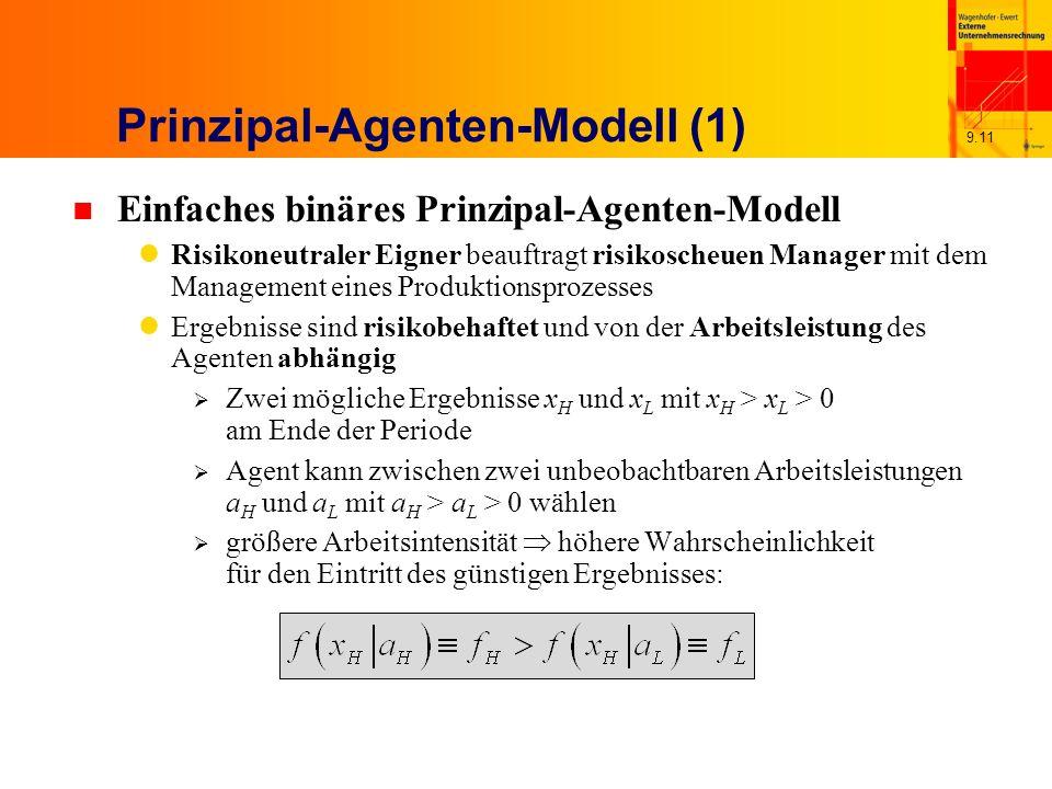 9.11 Prinzipal-Agenten-Modell (1) n Einfaches binäres Prinzipal-Agenten-Modell Risikoneutraler Eigner beauftragt risikoscheuen Manager mit dem Management eines Produktionsprozesses Ergebnisse sind risikobehaftet und von der Arbeitsleistung des Agenten abhängig Zwei mögliche Ergebnisse x H und x L mit x H > x L > 0 am Ende der Periode Agent kann zwischen zwei unbeobachtbaren Arbeitsleistungen a H und a L mit a H > a L > 0 wählen größere Arbeitsintensität höhere Wahrscheinlichkeit für den Eintritt des günstigen Ergebnisses: