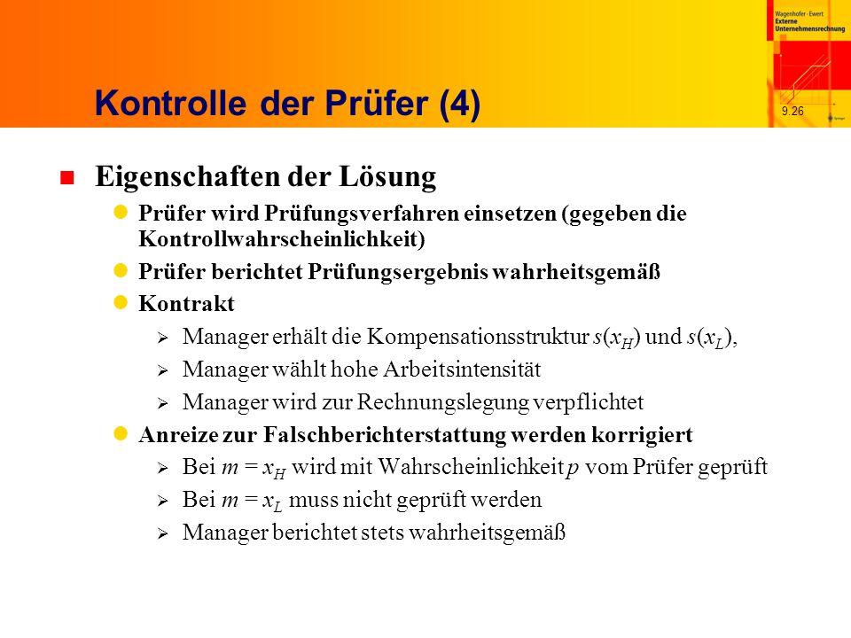 9.26 Kontrolle der Prüfer (4) n Eigenschaften der Lösung Prüfer wird Prüfungsverfahren einsetzen (gegeben die Kontrollwahrscheinlichkeit) Prüfer berichtet Prüfungsergebnis wahrheitsgemäß Kontrakt Manager erhält die Kompensationsstruktur s(x H ) und s(x L ), Manager wählt hohe Arbeitsintensität Manager wird zur Rechnungslegung verpflichtet Anreize zur Falschberichterstattung werden korrigiert Bei m = x H wird mit Wahrscheinlichkeit p vom Prüfer geprüft Bei m = x L muss nicht geprüft werden Manager berichtet stets wahrheitsgemäß