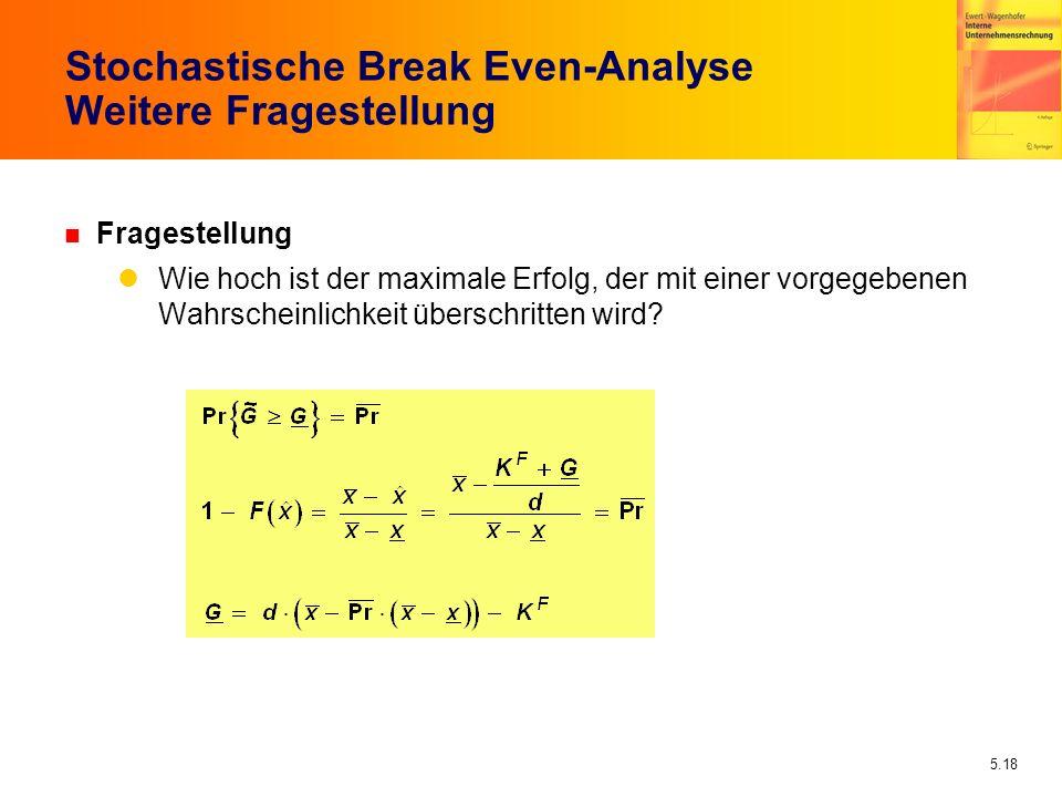 5.18 Stochastische Break Even-Analyse Weitere Fragestellung n Fragestellung Wie hoch ist der maximale Erfolg, der mit einer vorgegebenen Wahrscheinlic