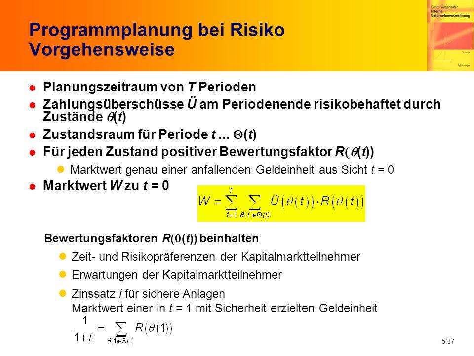 5.37 Programmplanung bei Risiko Vorgehensweise Planungszeitraum von T Perioden Zahlungsüberschüsse Ü am Periodenende risikobehaftet durch Zustände (t)