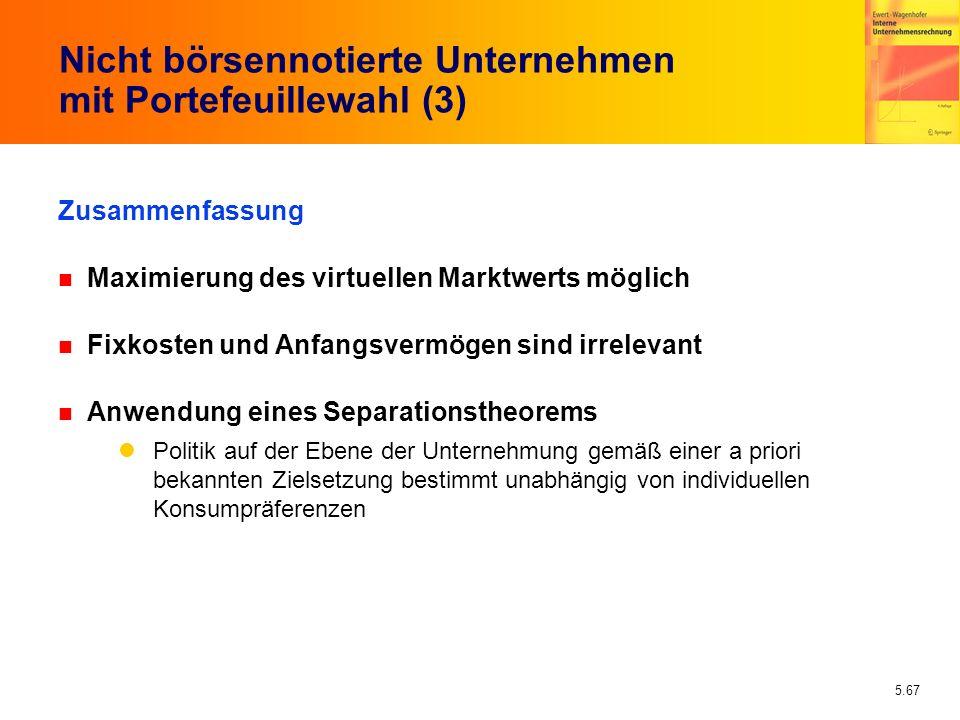 5.67 Nicht börsennotierte Unternehmen mit Portefeuillewahl (3) Zusammenfassung n Maximierung des virtuellen Marktwerts möglich n Fixkosten und Anfangs