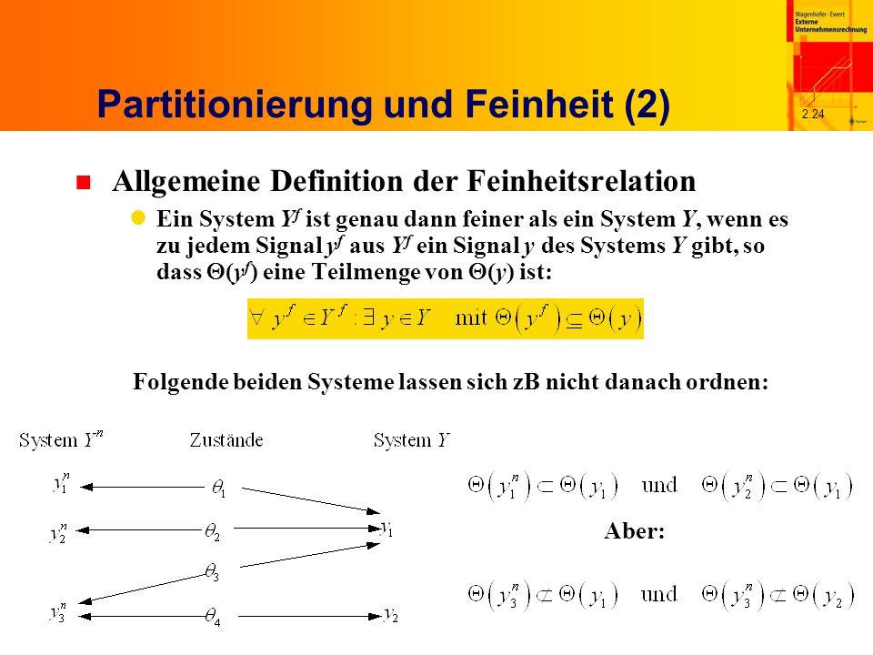 2.24 Partitionierung und Feinheit (2) n Allgemeine Definition der Feinheitsrelation Ein System Y f ist genau dann feiner als ein System Y, wenn es zu jedem Signal y f aus Y f ein Signal y des Systems Y gibt, so dass (y f ) eine Teilmenge von (y) ist: Folgende beiden Systeme lassen sich zB nicht danach ordnen: Aber: