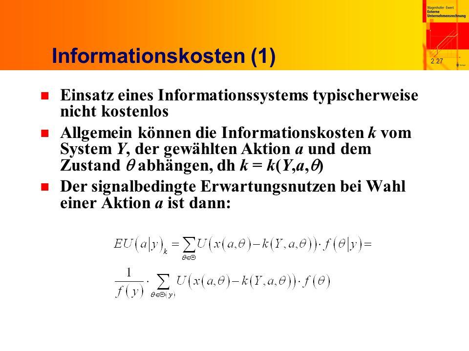 2.27 Informationskosten (1) n Einsatz eines Informationssystems typischerweise nicht kostenlos n Allgemein können die Informationskosten k vom System Y, der gewählten Aktion a und dem Zustand abhängen, dh k = k(Y,a, ) n Der signalbedingte Erwartungsnutzen bei Wahl einer Aktion a ist dann: