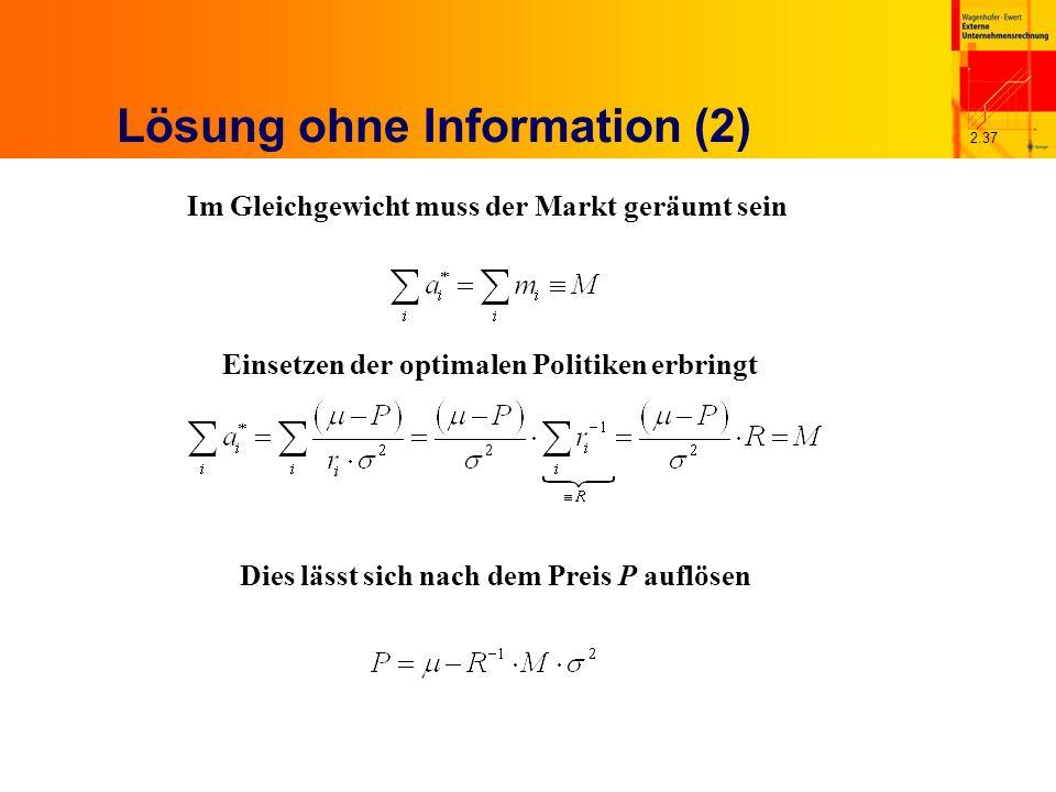 2.37 Lösung ohne Information (2) Im Gleichgewicht muss der Markt geräumt sein Einsetzen der optimalen Politiken erbringt Dies lässt sich nach dem Preis P auflösen