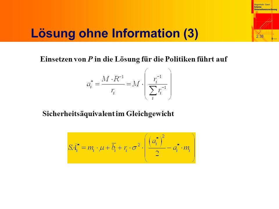 2.38 Lösung ohne Information (3) Einsetzen von P in die Lösung für die Politiken führt auf Sicherheitsäquivalent im Gleichgewicht
