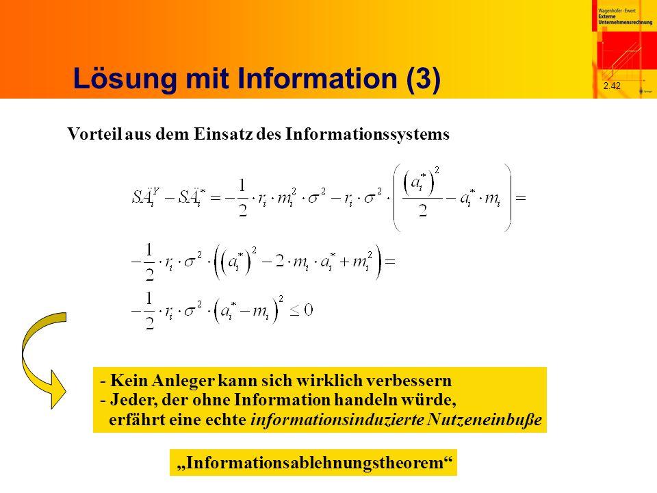 2.42 Lösung mit Information (3) Vorteil aus dem Einsatz des Informationssystems - Kein Anleger kann sich wirklich verbessern - Jeder, der ohne Information handeln würde, erfährt eine echte informationsinduzierte Nutzeneinbuße Informationsablehnungstheorem
