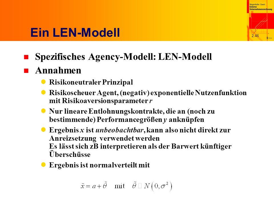 2.46 Ein LEN-Modell n Spezifisches Agency-Modell: LEN-Modell n Annahmen Risikoneutraler Prinzipal Risikoscheuer Agent, (negativ) exponentielle Nutzenfunktion mit Risikoaversionsparameter r Nur lineare Entlohnungskontrakte, die an (noch zu bestimmende) Performancegrößen y anknüpfen Ergebnis x ist unbeobachtbar, kann also nicht direkt zur Anreizsetzung verwendet werden Es lässt sich zB interpretieren als der Barwert künftiger Überschüsse Ergebnis ist normalverteilt mit