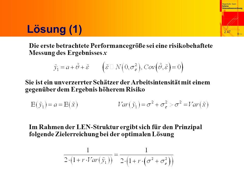 2.47 Lösung (1) Die erste betrachtete Performancegröße sei eine risikobehaftete Messung des Ergebnisses x Sie ist ein unverzerrter Schätzer der Arbeitsintensität mit einem gegenüber dem Ergebnis höherem Risiko Im Rahmen der LEN-Struktur ergibt sich für den Prinzipal folgende Zielerreichung bei der optimalen Lösung