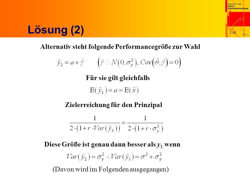 2.48 Lösung (2) Alternativ steht folgende Performancegröße zur Wahl Für sie gilt gleichfalls Zielerreichung für den Prinzipal Diese Größe ist genau dann besser als y 1 wenn (Davon wird im Folgenden ausgegangen)
