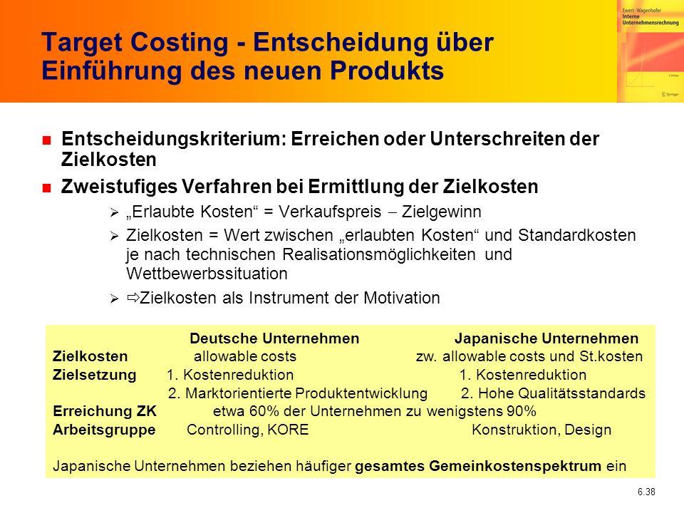 6.38 Target Costing - Entscheidung über Einführung des neuen Produkts n Entscheidungskriterium: Erreichen oder Unterschreiten der Zielkosten n Zweistu