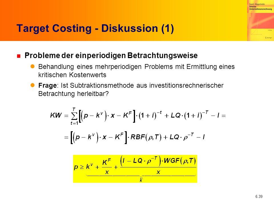 6.39 Target Costing - Diskussion (1) n Probleme der einperiodigen Betrachtungsweise Behandlung eines mehrperiodigen Problems mit Ermittlung eines krit