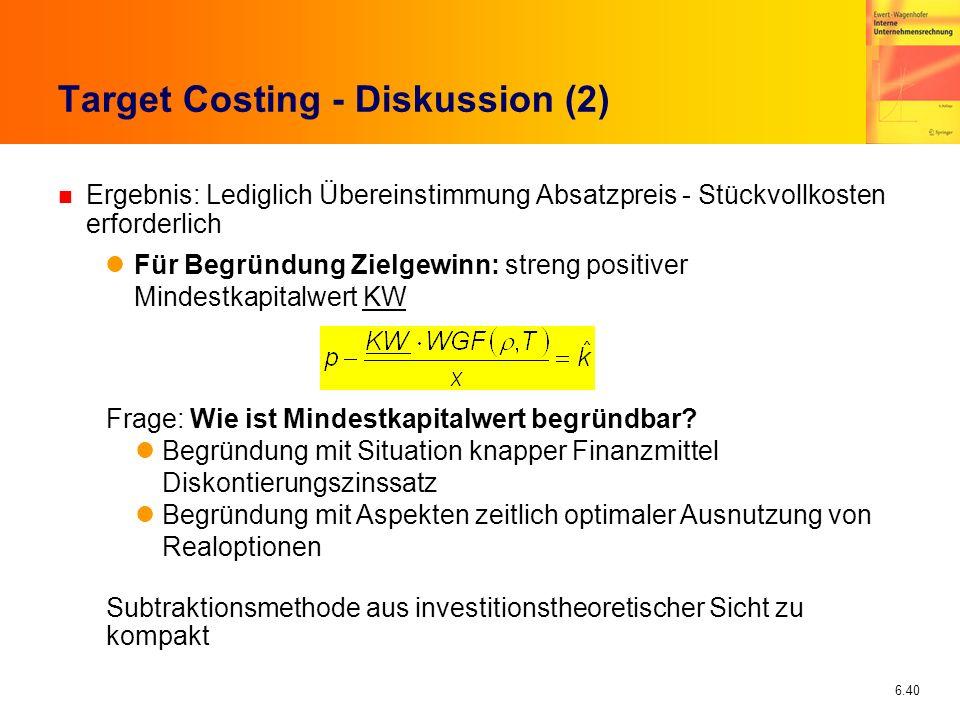 6.40 Target Costing - Diskussion (2) n Ergebnis: Lediglich Übereinstimmung Absatzpreis - Stückvollkosten erforderlich Für Begründung Zielgewinn: stren