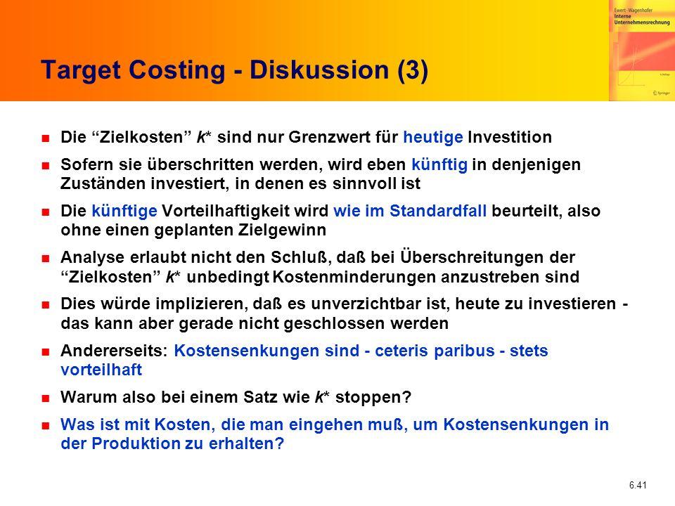 6.41 Target Costing - Diskussion (3) n Die Zielkosten k* sind nur Grenzwert für heutige Investition n Sofern sie überschritten werden, wird eben künft