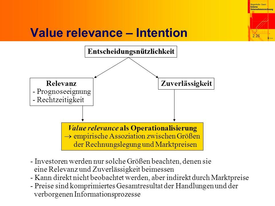 2.26 Value relevance – Intention Entscheidungsnützlichkeit Relevanz - Prognoseeignung - Rechtzeitigkeit Zuverlässigkeit Value relevance als Operationalisierung empirische Assoziation zwischen Größen der Rechnungslegung und Marktpreisen - Investoren werden nur solche Größen beachten, denen sie eine Relevanz und Zuverlässigkeit beimessen - Kann direkt nicht beobachtet werden, aber indirekt durch Marktpreise - Preise sind komprimiertes Gesamtresultat der Handlungen und der verborgenen Informationsprozesse