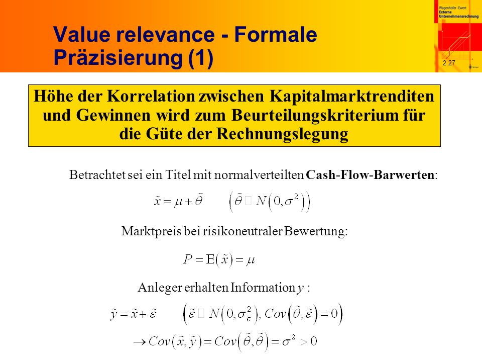 2.27 Value relevance - Formale Präzisierung (1) Höhe der Korrelation zwischen Kapitalmarktrenditen und Gewinnen wird zum Beurteilungskriterium für die Güte der Rechnungslegung Betrachtet sei ein Titel mit normalverteilten Cash-Flow-Barwerten: Marktpreis bei risikoneutraler Bewertung: Anleger erhalten Information y :