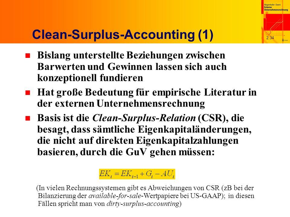 2.34 Clean-Surplus-Accounting (1) n Bislang unterstellte Beziehungen zwischen Barwerten und Gewinnen lassen sich auch konzeptionell fundieren n Hat große Bedeutung für empirische Literatur in der externen Unternehmensrechnung n Basis ist die Clean-Surplus-Relation (CSR), die besagt, dass sämtliche Eigenkapitaländerungen, die nicht auf direkten Eigenkapitalzahlungen basieren, durch die GuV gehen müssen: (In vielen Rechnungssystemen gibt es Abweichungen von CSR (zB bei der Bilanzierung der available-for-sale-Wertpapiere bei US-GAAP); in diesen Fällen spricht man von dirty-surplus-accounting)