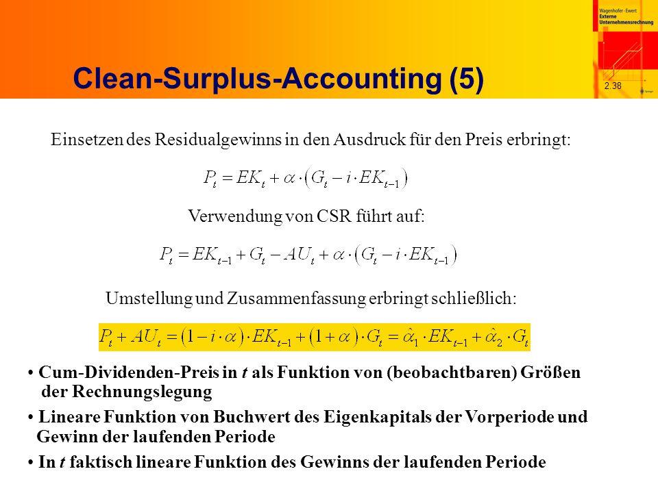 2.38 Clean-Surplus-Accounting (5) Einsetzen des Residualgewinns in den Ausdruck für den Preis erbringt: Verwendung von CSR führt auf: Umstellung und Zusammenfassung erbringt schließlich: Cum-Dividenden-Preis in t als Funktion von (beobachtbaren) Größen der Rechnungslegung Lineare Funktion von Buchwert des Eigenkapitals der Vorperiode und Gewinn der laufenden Periode In t faktisch lineare Funktion des Gewinns der laufenden Periode