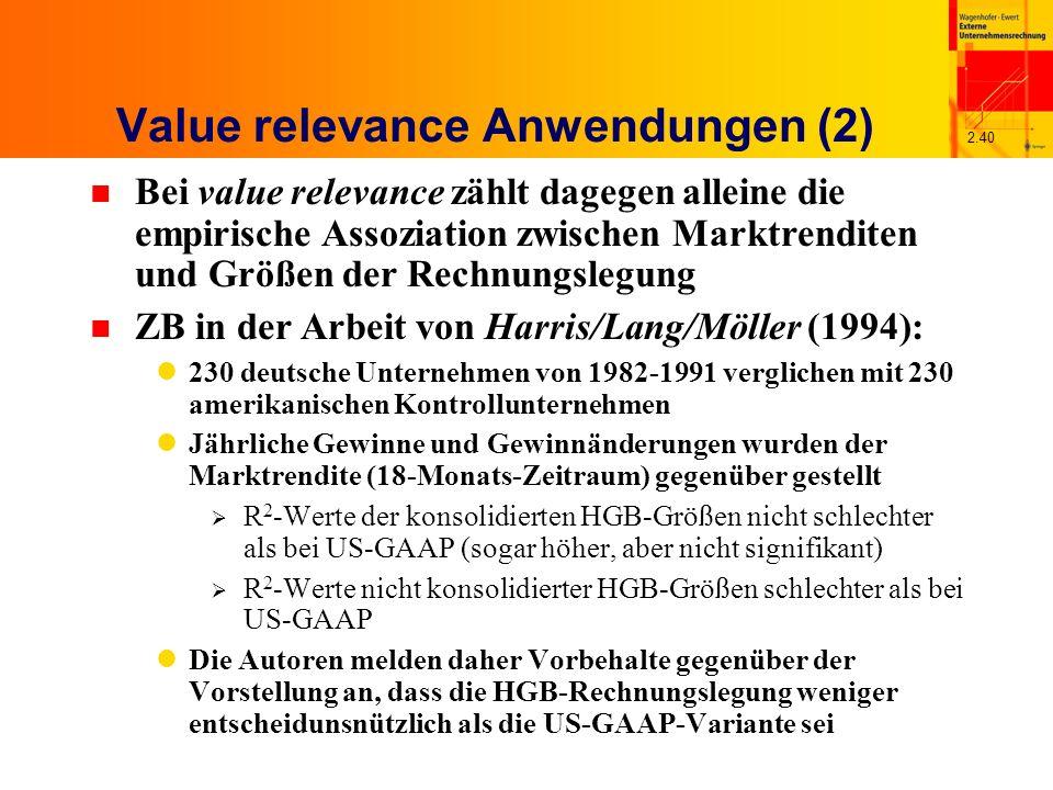 2.40 Value relevance Anwendungen (2) n Bei value relevance zählt dagegen alleine die empirische Assoziation zwischen Marktrenditen und Größen der Rechnungslegung n ZB in der Arbeit von Harris/Lang/Möller (1994): 230 deutsche Unternehmen von 1982-1991 verglichen mit 230 amerikanischen Kontrollunternehmen Jährliche Gewinne und Gewinnänderungen wurden der Marktrendite (18-Monats-Zeitraum) gegenüber gestellt R 2 -Werte der konsolidierten HGB-Größen nicht schlechter als bei US-GAAP (sogar höher, aber nicht signifikant) R 2 -Werte nicht konsolidierter HGB-Größen schlechter als bei US-GAAP Die Autoren melden daher Vorbehalte gegenüber der Vorstellung an, dass die HGB-Rechnungslegung weniger entscheidunsnützlich als die US-GAAP-Variante sei