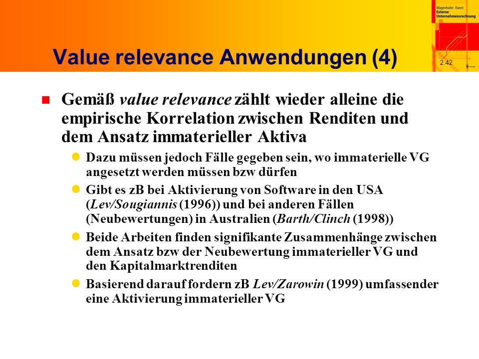 2.42 Value relevance Anwendungen (4) n Gemäß value relevance zählt wieder alleine die empirische Korrelation zwischen Renditen und dem Ansatz immaterieller Aktiva Dazu müssen jedoch Fälle gegeben sein, wo immaterielle VG angesetzt werden müssen bzw dürfen Gibt es zB bei Aktivierung von Software in den USA (Lev/Sougiannis (1996)) und bei anderen Fällen (Neubewertungen) in Australien (Barth/Clinch (1998)) Beide Arbeiten finden signifikante Zusammenhänge zwischen dem Ansatz bzw der Neubewertung immaterieller VG und den Kapitalmarktrenditen Basierend darauf fordern zB Lev/Zarowin (1999) umfassender eine Aktivierung immaterieller VG