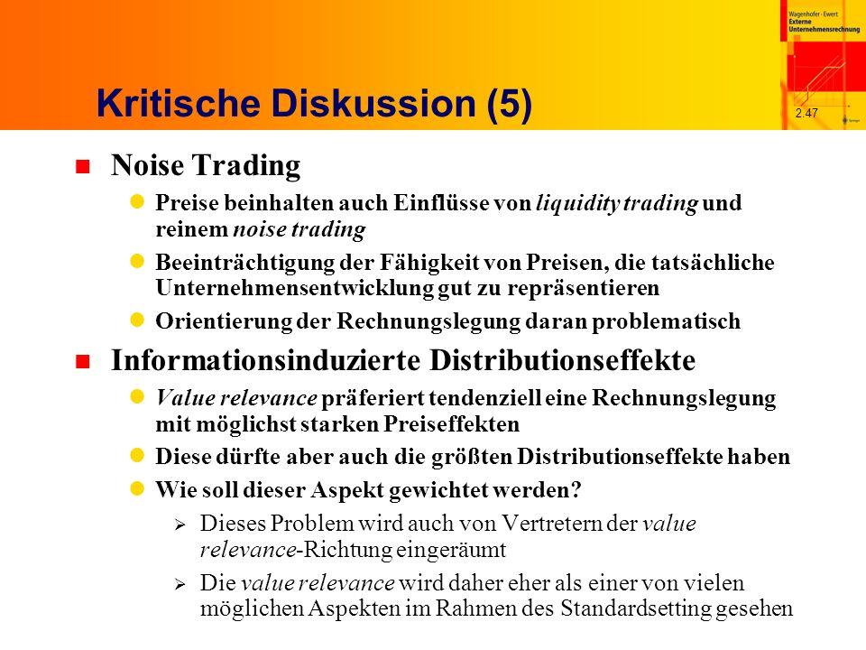 2.47 Kritische Diskussion (5) n Noise Trading Preise beinhalten auch Einflüsse von liquidity trading und reinem noise trading Beeinträchtigung der Fähigkeit von Preisen, die tatsächliche Unternehmensentwicklung gut zu repräsentieren Orientierung der Rechnungslegung daran problematisch n Informationsinduzierte Distributionseffekte Value relevance präferiert tendenziell eine Rechnungslegung mit möglichst starken Preiseffekten Diese dürfte aber auch die größten Distributionseffekte haben Wie soll dieser Aspekt gewichtet werden.