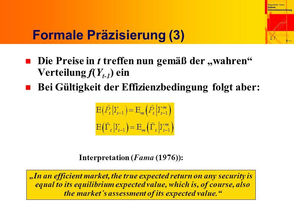 2.7 Formale Präzisierung (3) n Die Preise in t treffen nun gemäß der wahren Verteilung f(Y t-1 ) ein n Bei Gültigkeit der Effizienzbedingung folgt aber: Interpretation (Fama (1976)): In an efficient market, the true expected return on any security is equal to its equilibrium expected value, which is, of course, also the market´s assessment of its expected value.