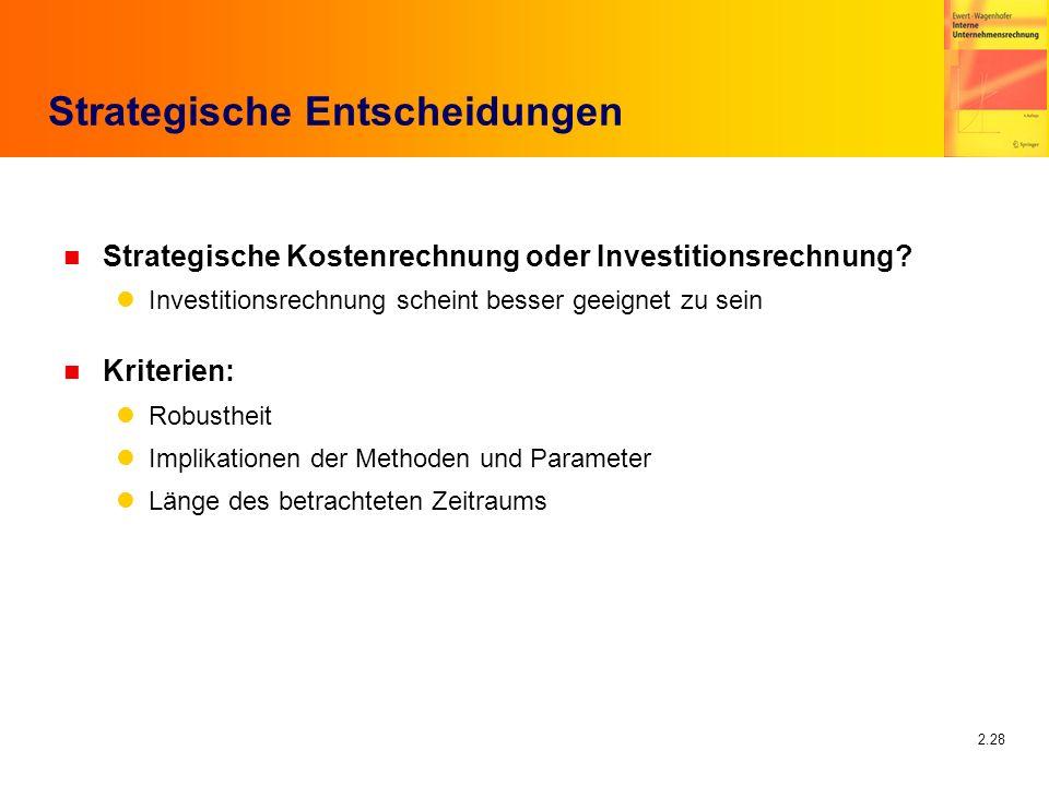 2.28 Strategische Entscheidungen n Strategische Kostenrechnung oder Investitionsrechnung? Investitionsrechnung scheint besser geeignet zu sein n Krite
