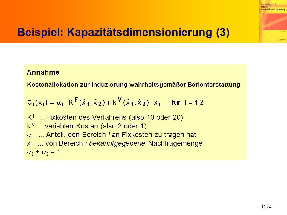 11.74 Beispiel: Kapazitätsdimensionierung (3) Kostenallokation zur Induzierung wahrheitsgemäßer Berichterstattung K F... Fixkosten des Verfahrens (als