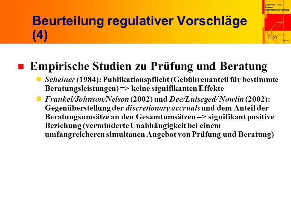 11.23 Beurteilung regulativer Vorschläge (4) n Empirische Studien zu Prüfung und Beratung Scheiner (1984): Publikationspflicht (Gebührenanteil für bestimmte Beratungsleistungen) => keine signifikanten Effekte Frankel/Johnson/Nelson (2002) und Dee/Lulseged/ Nowlin (2002): Gegenüberstellung der discretionary accruals und dem Anteil der Beratungsumsätze an den Gesamtumsätzen => signifikant positive Beziehung (verminderte Unabhängigkeit bei einem umfangreicheren simultanen Angebot von Prüfung und Beratung)