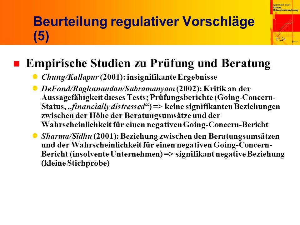 11.24 Beurteilung regulativer Vorschläge (5) n Empirische Studien zu Prüfung und Beratung Chung/Kallapur (2001): insignifikante Ergebnisse DeFond/Raghunandan/Subramanyam (2002): Kritik an der Aussagefähigkeit dieses Tests; Prüfungsberichte (Going-Concern- Status, financially distressed) => keine signifikanten Beziehungen zwischen der Höhe der Beratungsumsätze und der Wahrscheinlichkeit für einen negativen Going-Concern-Bericht Sharma/Sidhu (2001): Beziehung zwischen den Beratungsumsätzen und der Wahrscheinlichkeit für einen negativen Going-Concern- Bericht (insolvente Unternehmen) => signifikant negative Beziehung (kleine Stichprobe)