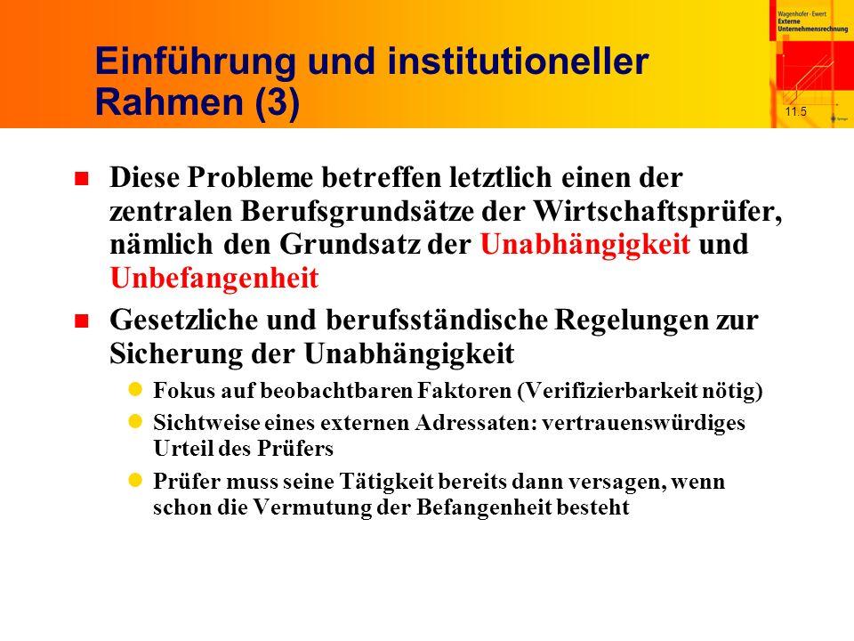 11.5 Einführung und institutioneller Rahmen (3) n Diese Probleme betreffen letztlich einen der zentralen Berufsgrundsätze der Wirtschaftsprüfer, nämlich den Grundsatz der Unabhängigkeit und Unbefangenheit n Gesetzliche und berufsständische Regelungen zur Sicherung der Unabhängigkeit Fokus auf beobachtbaren Faktoren (Verifizierbarkeit nötig) Sichtweise eines externen Adressaten: vertrauenswürdiges Urteil des Prüfers Prüfer muss seine Tätigkeit bereits dann versagen, wenn schon die Vermutung der Befangenheit besteht