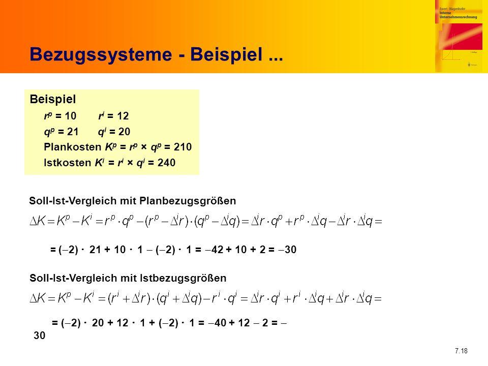 7.18 Bezugssysteme - Beispiel... Beispiel r p = 10 r i = 12 q p = 21 q i = 20 Plankosten K p = r p × q p = 210 Istkosten K i = r i × q i = 240 Soll-Is