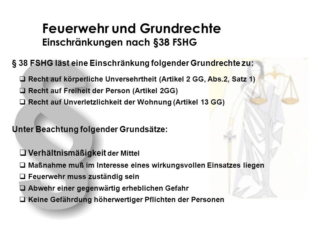 Feuerwehr und Grundrechte Einschränkungen nach §38 FSHG § 38 FSHG läst eine Einschränkung folgender Grundrechte zu: Recht auf körperliche Unversehrthe