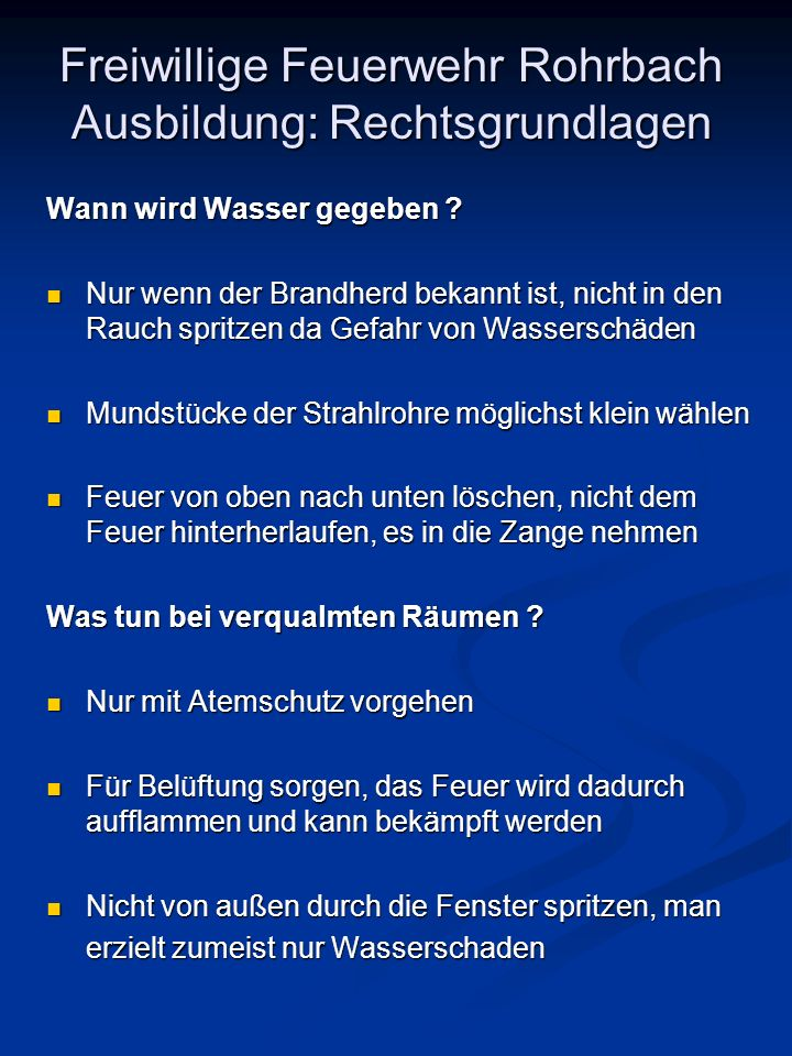 Freiwillige Feuerwehr Rohrbach Ausbildung: Rechtsgrundlagen Wann wird Wasser gegeben ? Nur wenn der Brandherd bekannt ist, nicht in den Rauch spritzen