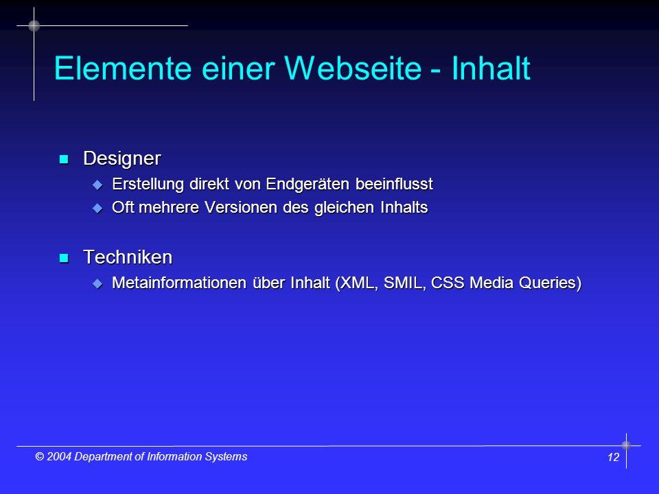 12 © 2004 Department of Information Systems Elemente einer Webseite - Inhalt n Designer u Erstellung direkt von Endgeräten beeinflusst u Oft mehrere Versionen des gleichen Inhalts n Techniken u Metainformationen über Inhalt (XML, SMIL, CSS Media Queries)
